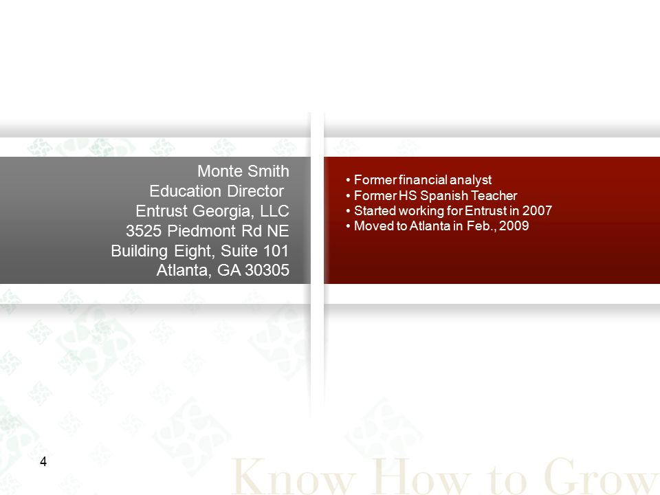4 Monte Smith Education Director Entrust Georgia, LLC 3525 Piedmont Rd NE Building Eight, Suite 101 Atlanta, GA 30305 Former financial analyst Former HS Spanish Teacher Started working for Entrust in 2007 Moved to Atlanta in Feb., 2009