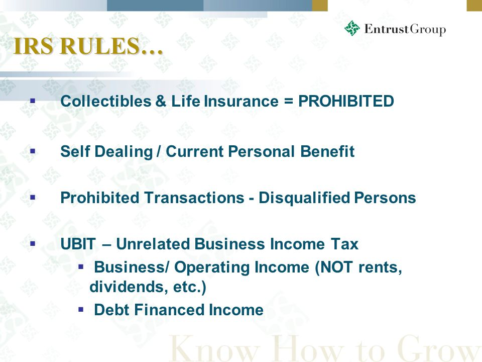 IRS RULES…  Collectibles & Life Insurance = PROHIBITED  Self Dealing / Current Personal Benefit  Prohibited Transactions - Disqualified Persons  UBIT – Unrelated Business Income Tax  Business/ Operating Income (NOT rents, dividends, etc.)  Debt Financed Income