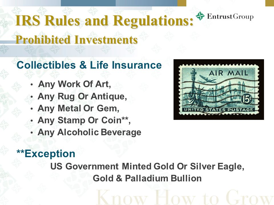Collectibles & Life Insurance Any Work Of Art, Any Rug Or Antique, Any Metal Or Gem, Any Stamp Or Coin**, Any Alcoholic Beverage **Exception US Government Minted Gold Or Silver Eagle, Gold & Palladium Bullion IRS Rules and Regulations: Prohibited Investments IRS Rules and Regulations: Prohibited Investments
