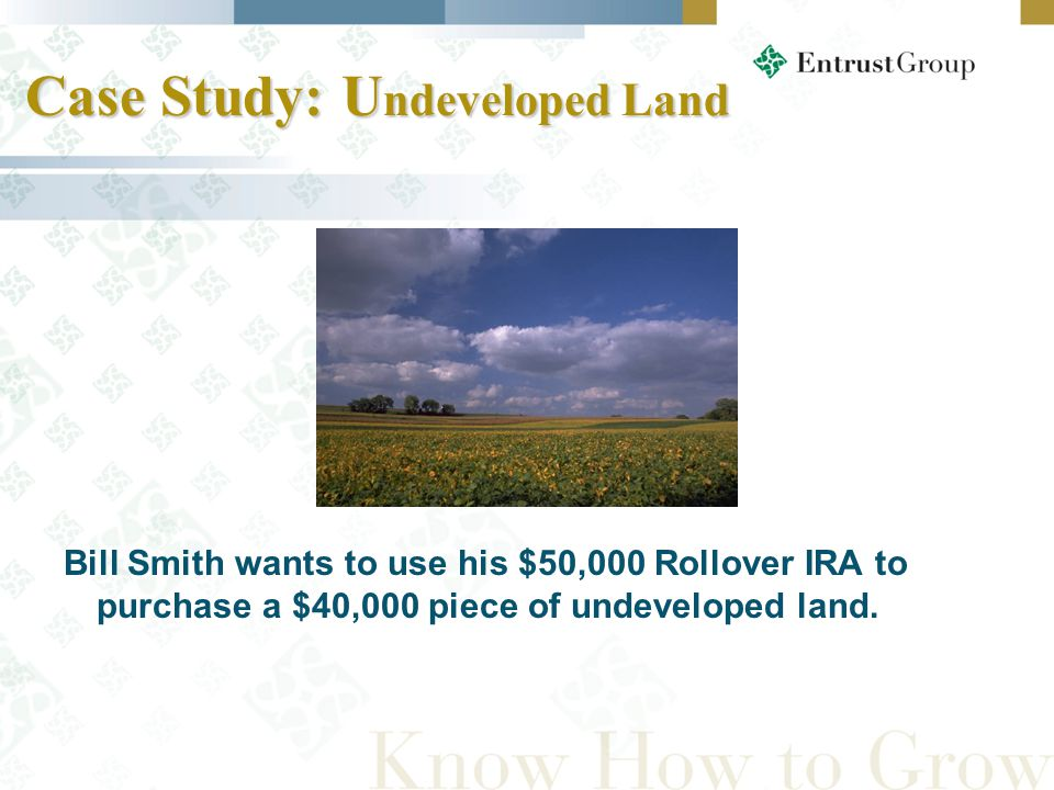 Case Study: U ndeveloped Land Case Study: U ndeveloped Land Bill Smith wants to use his $50,000 Rollover IRA to purchase a $40,000 piece of undeveloped land.