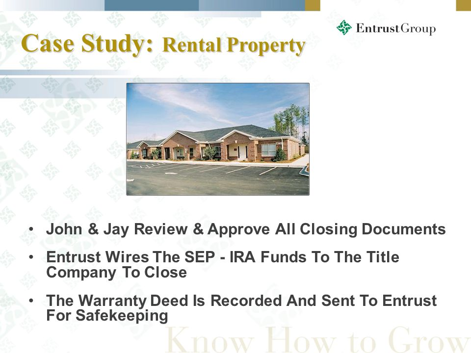 John & Jay Review & Approve All Closing Documents Entrust Wires The SEP - IRA Funds To The Title Company To Close The Warranty Deed Is Recorded And Sent To Entrust For Safekeeping Case Study: Rental Property