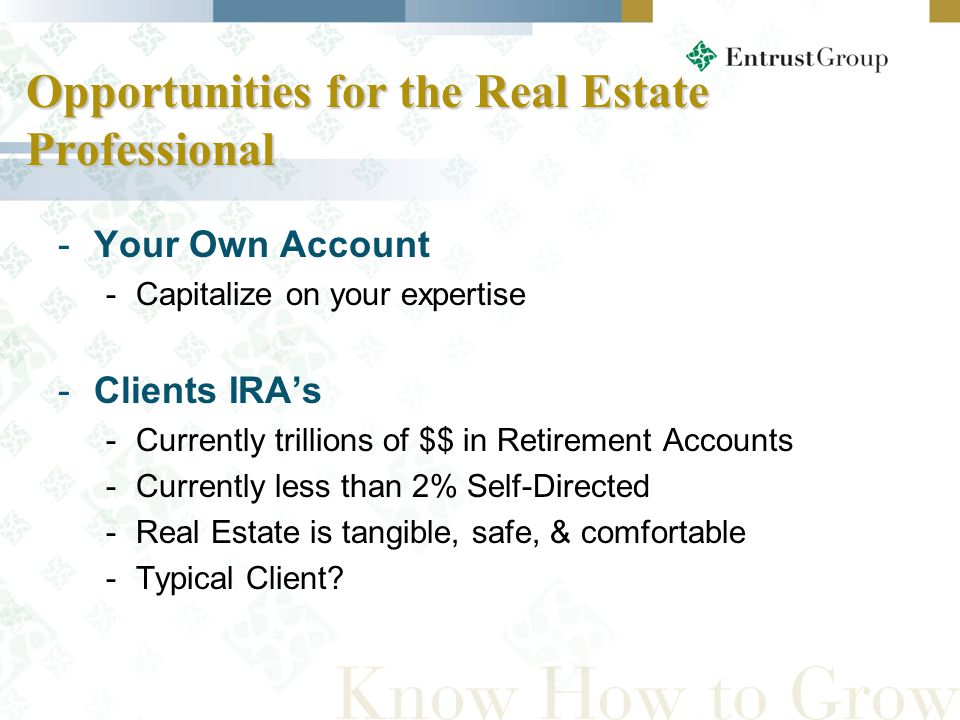 Opportunities for the Real Estate Professional -Your Own Account -Capitalize on your expertise -Clients IRA's -Currently trillions of $$ in Retirement Accounts -Currently less than 2% Self-Directed -Real Estate is tangible, safe, & comfortable -Typical Client?