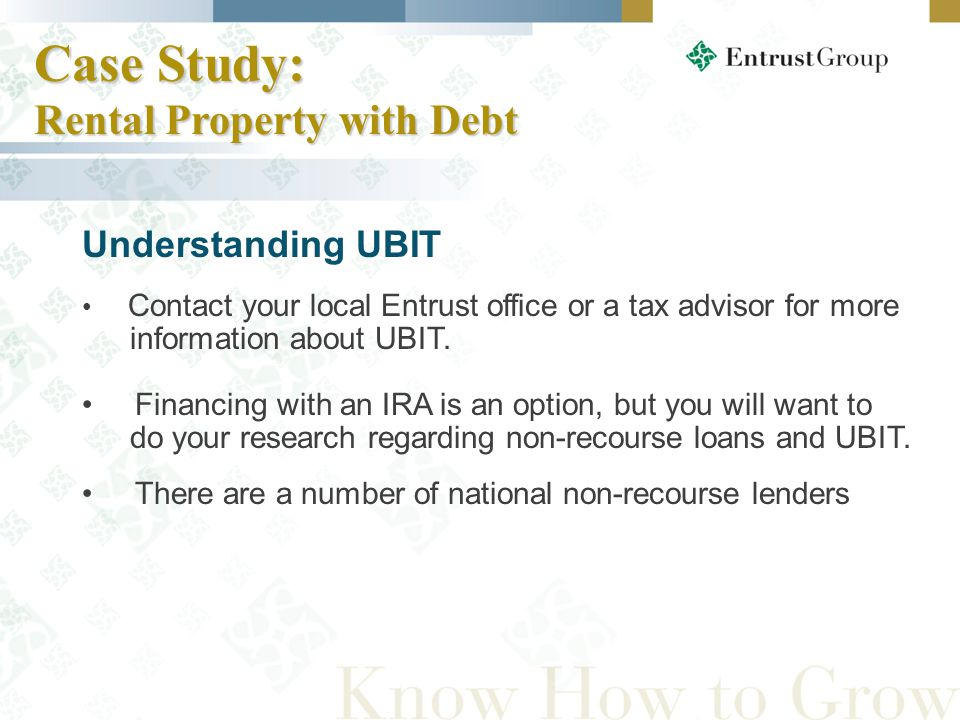Case Study: Rental Property with Debt Understanding UBIT Contact your local Entrust office or a tax advisor for more information about UBIT.