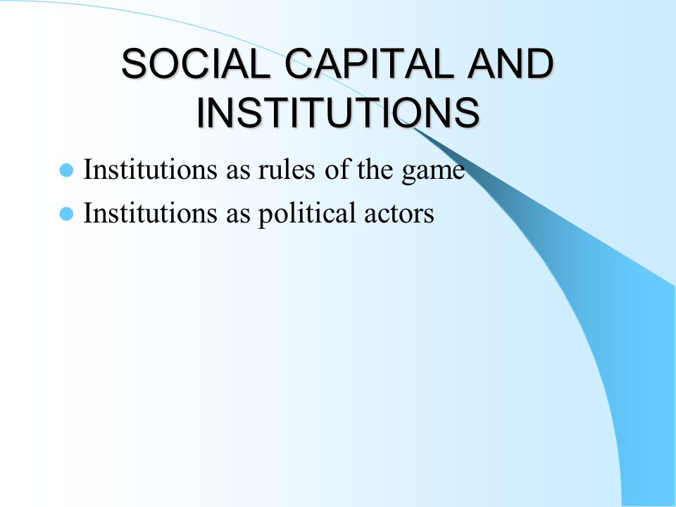 SOCIAL CAPITAL AND INSTITUTIONS Institutions as rules of the game Institutions as political actors