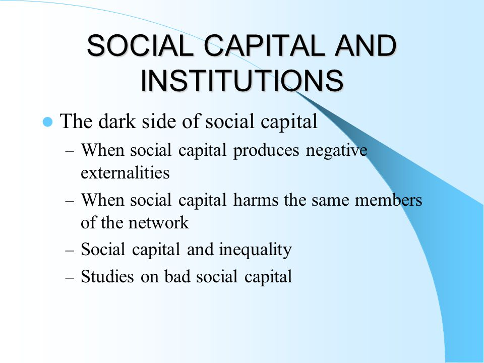 SOCIAL CAPITAL AND INSTITUTIONS The dark side of social capital – When social capital produces negative externalities – When social capital harms the