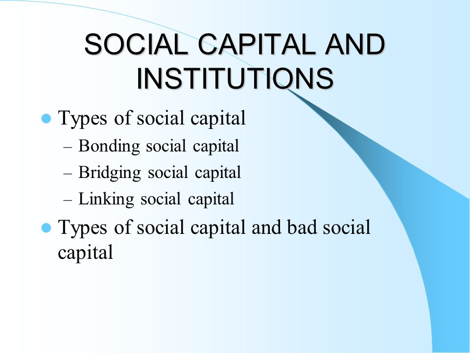 SOCIAL CAPITAL AND INSTITUTIONS Types of social capital – Bonding social capital – Bridging social capital – Linking social capital Types of social ca
