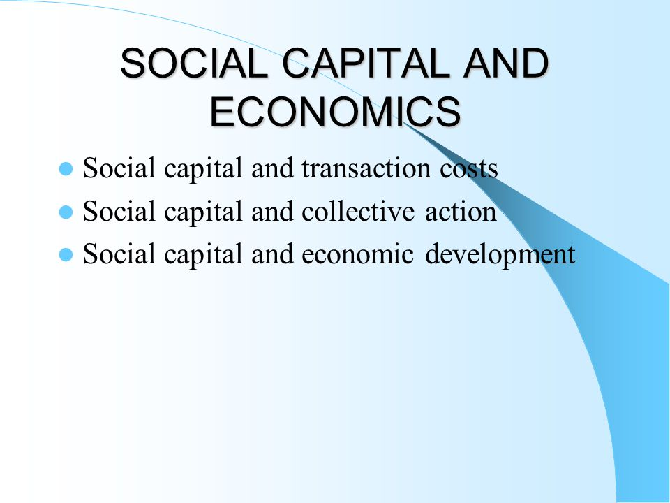 SOCIAL CAPITAL AND ECONOMICS Social capital and transaction costs Social capital and collective action Social capital and economic development