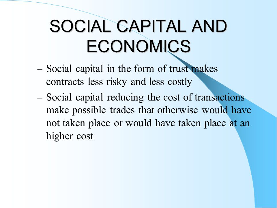 SOCIAL CAPITAL AND ECONOMICS – Social capital in the form of trust makes contracts less risky and less costly – Social capital reducing the cost of transactions make possible trades that otherwise would have not taken place or would have taken place at an higher cost