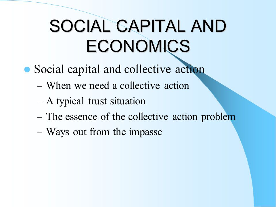 SOCIAL CAPITAL AND ECONOMICS Social capital and collective action – When we need a collective action – A typical trust situation – The essence of the collective action problem – Ways out from the impasse