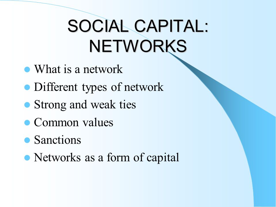 SOCIAL CAPITAL: NETWORKS What is a network Different types of network Strong and weak ties Common values Sanctions Networks as a form of capital