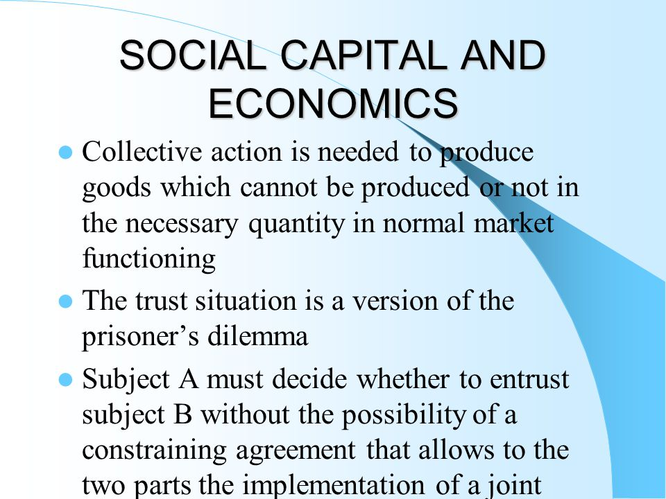 SOCIAL CAPITAL AND ECONOMICS Collective action is needed to produce goods which cannot be produced or not in the necessary quantity in normal market functioning The trust situation is a version of the prisoner's dilemma Subject A must decide whether to entrust subject B without the possibility of a constraining agreement that allows to the two parts the implementation of a joint strategy