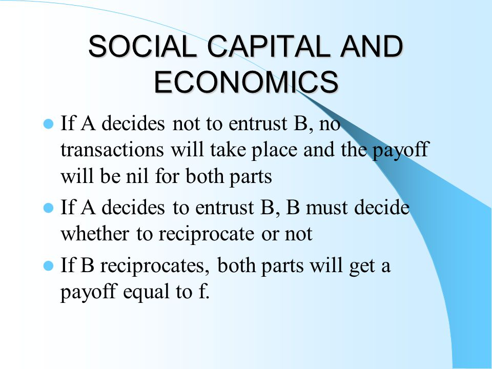SOCIAL CAPITAL AND ECONOMICS If A decides not to entrust B, no transactions will take place and the payoff will be nil for both parts If A decides to entrust B, B must decide whether to reciprocate or not If B reciprocates, both parts will get a payoff equal to f.