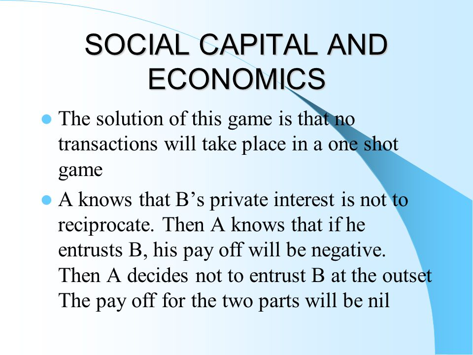 SOCIAL CAPITAL AND ECONOMICS The solution of this game is that no transactions will take place in a one shot game A knows that B's private interest is not to reciprocate.