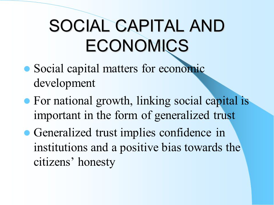 SOCIAL CAPITAL AND ECONOMICS Social capital matters for economic development For national growth, linking social capital is important in the form of g