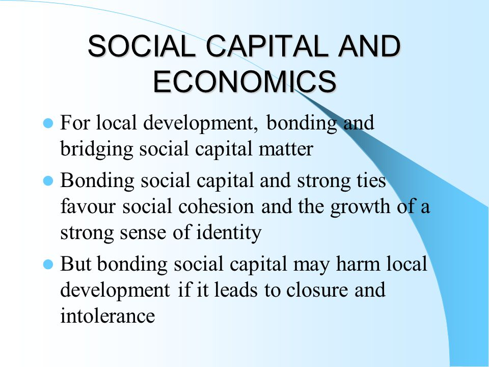 SOCIAL CAPITAL AND ECONOMICS For local development, bonding and bridging social capital matter Bonding social capital and strong ties favour social co