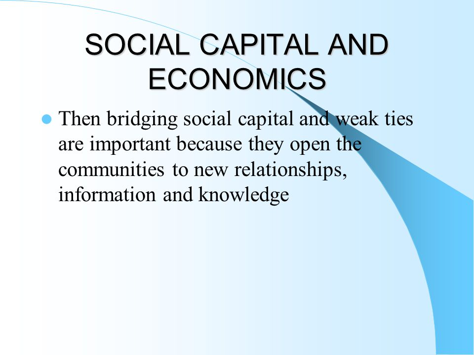 SOCIAL CAPITAL AND ECONOMICS Then bridging social capital and weak ties are important because they open the communities to new relationships, informat