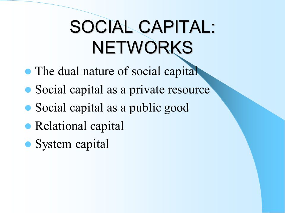 SOCIAL CAPITAL: NETWORKS The dual nature of social capital Social capital as a private resource Social capital as a public good Relational capital System capital