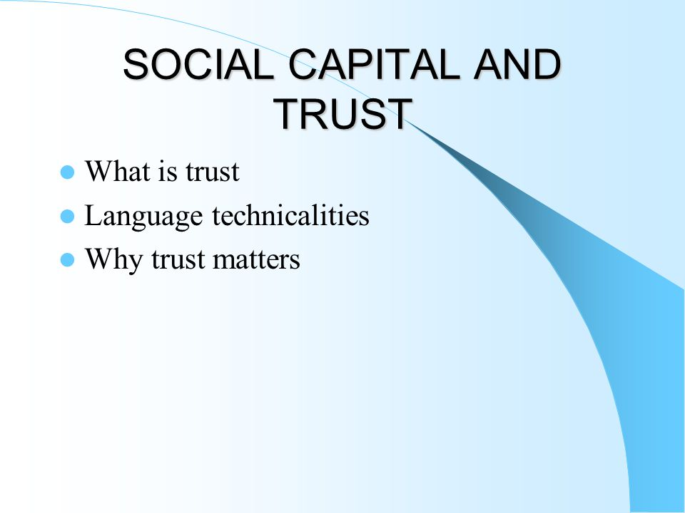SOCIAL CAPITAL AND TRUST What is trust Language technicalities Why trust matters