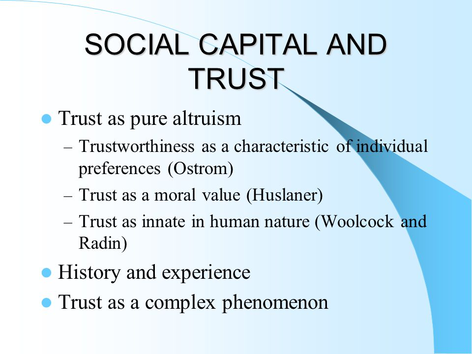 SOCIAL CAPITAL AND TRUST Trust as pure altruism – Trustworthiness as a characteristic of individual preferences (Ostrom) – Trust as a moral value (Huslaner) – Trust as innate in human nature (Woolcock and Radin) History and experience Trust as a complex phenomenon