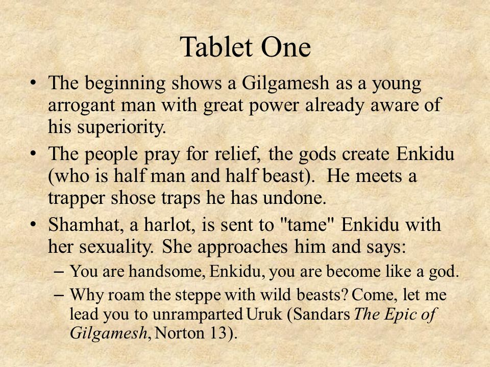 Tablet One The beginning shows a Gilgamesh as a young arrogant man with great power already aware of his superiority. The people pray for relief, the