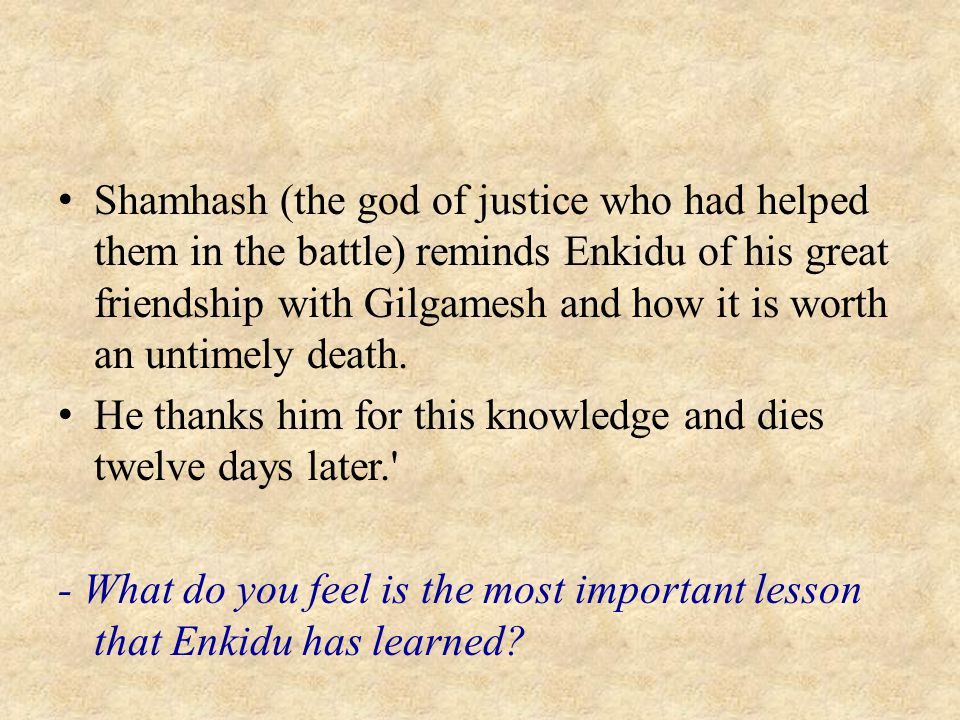 Shamhash (the god of justice who had helped them in the battle) reminds Enkidu of his great friendship with Gilgamesh and how it is worth an untimely