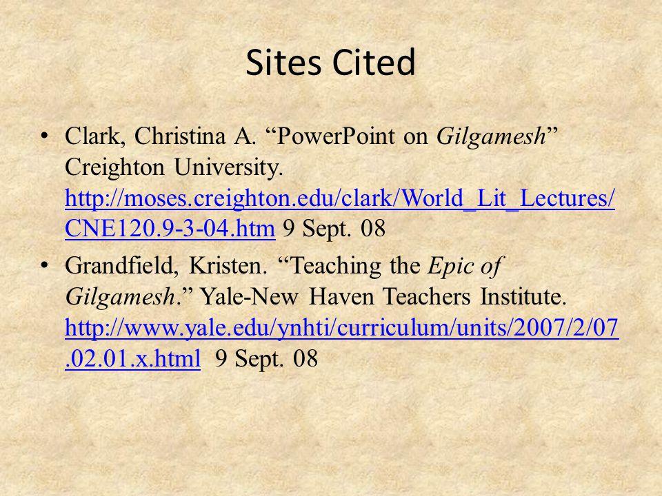"Sites Cited Clark, Christina A. ""PowerPoint on Gilgamesh"" Creighton University. http://moses.creighton.edu/clark/World_Lit_Lectures/ CNE120.9-3-04.htm"
