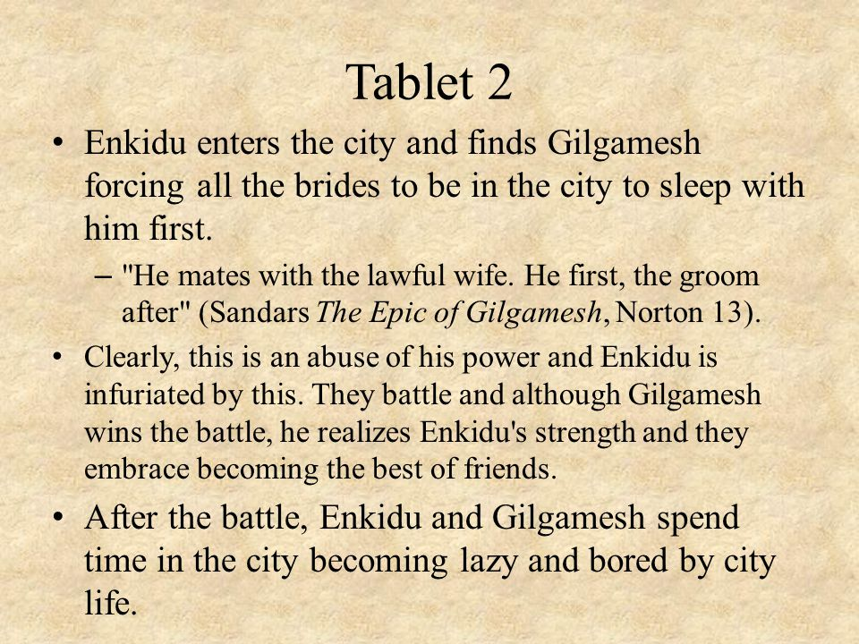 Tablet 2 Enkidu enters the city and finds Gilgamesh forcing all the brides to be in the city to sleep with him first. –