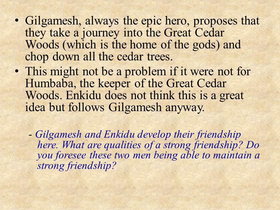 Gilgamesh, always the epic hero, proposes that they take a journey into the Great Cedar Woods (which is the home of the gods) and chop down all the ce