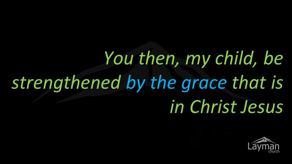 You then, my child, be strengthened by the grace that is in Christ Jesus
