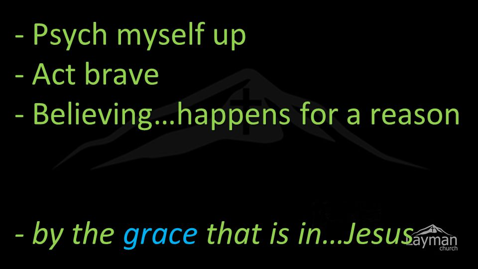 - Psych myself up - Act brave - Believing…happens for a reason - by the grace that is in…Jesus