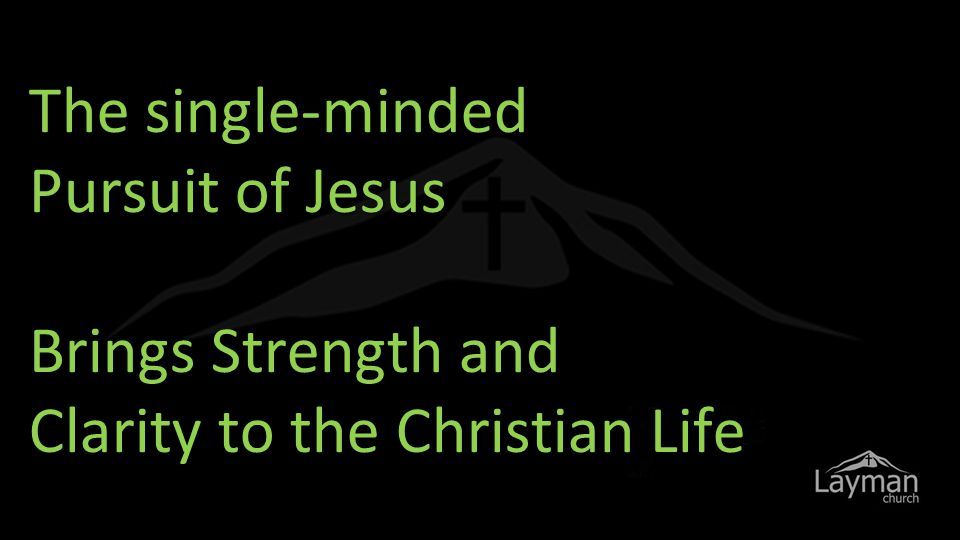 The single-minded Pursuit of Jesus Brings Strength and Clarity to the Christian Life