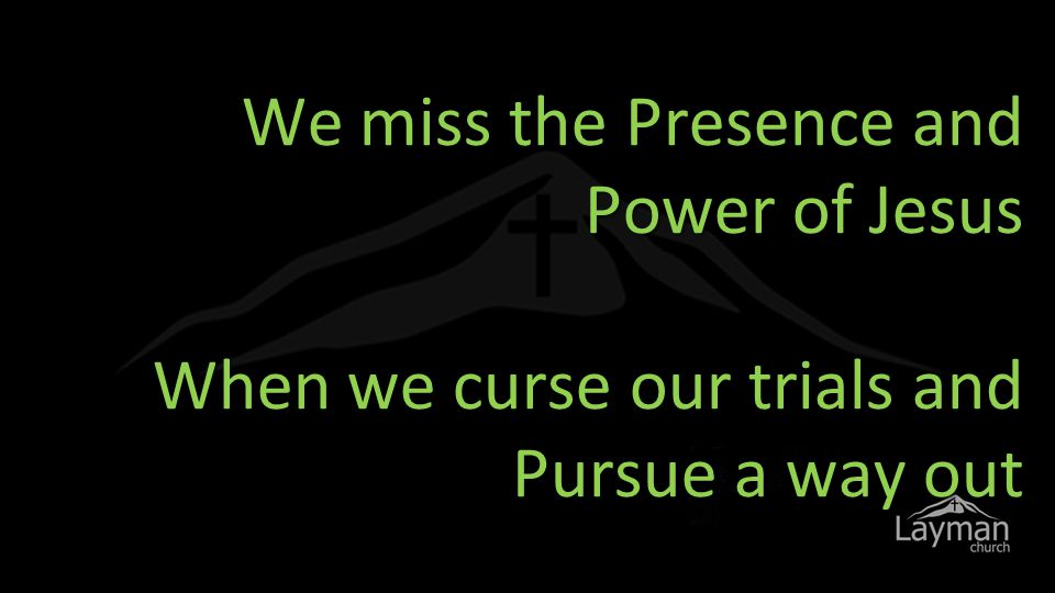 We miss the Presence and Power of Jesus When we curse our trials and Pursue a way out