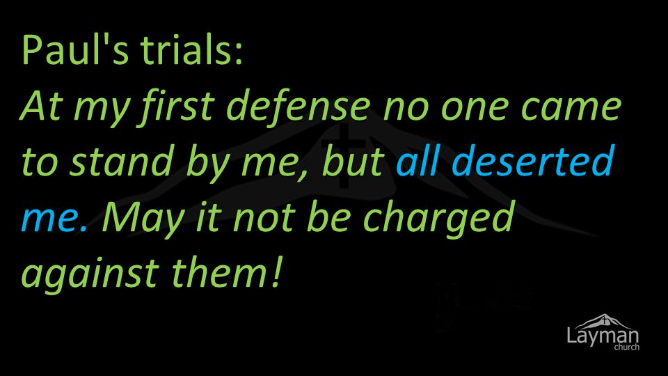 Paul s trials: At my first defense no one came to stand by me, but all deserted me.