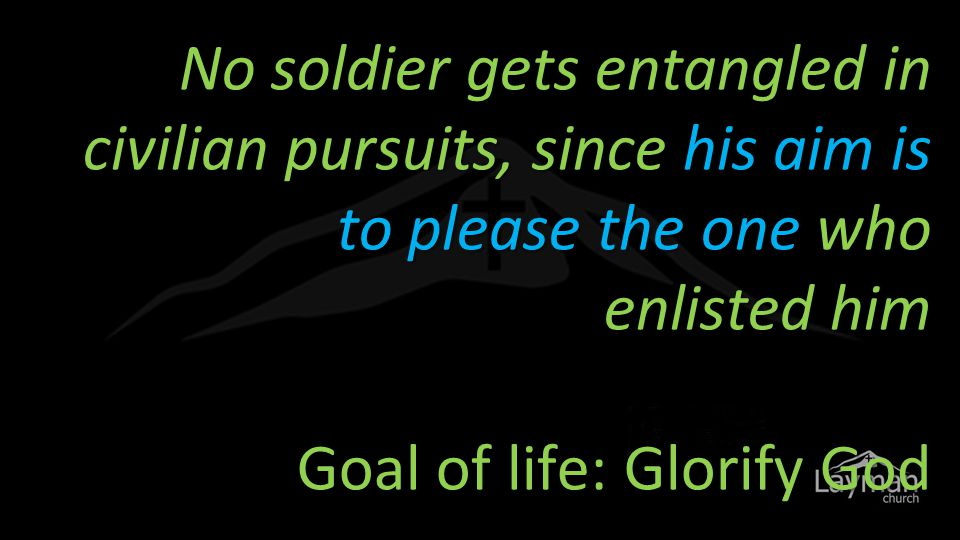 No soldier gets entangled in civilian pursuits, since his aim is to please the one who enlisted him Goal of life: Glorify God