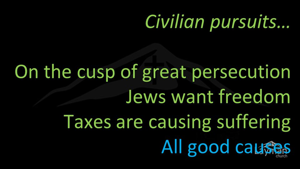 Civilian pursuits… On the cusp of great persecution Jews want freedom Taxes are causing suffering All good causes