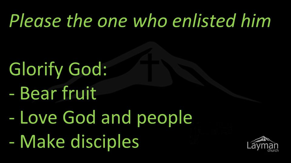 Please the one who enlisted him Glorify God: - Bear fruit - Love God and people - Make disciples