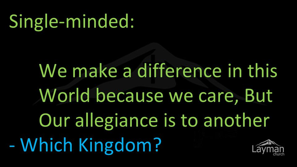 Single-minded: We make a difference in this World because we care, But Our allegiance is to another - Which Kingdom