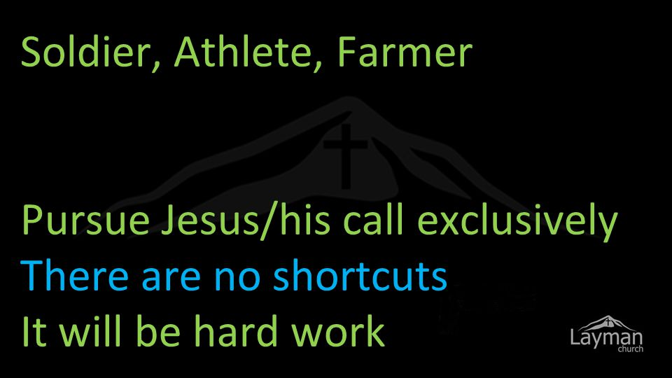 Soldier, Athlete, Farmer Pursue Jesus/his call exclusively There are no shortcuts It will be hard work