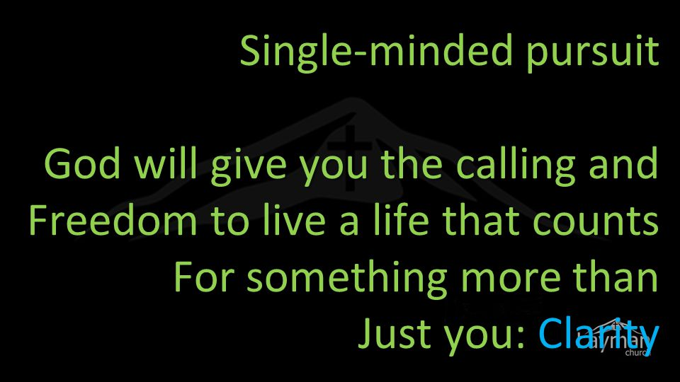 Single-minded pursuit God will give you the calling and Freedom to live a life that counts For something more than Just you: Clarity