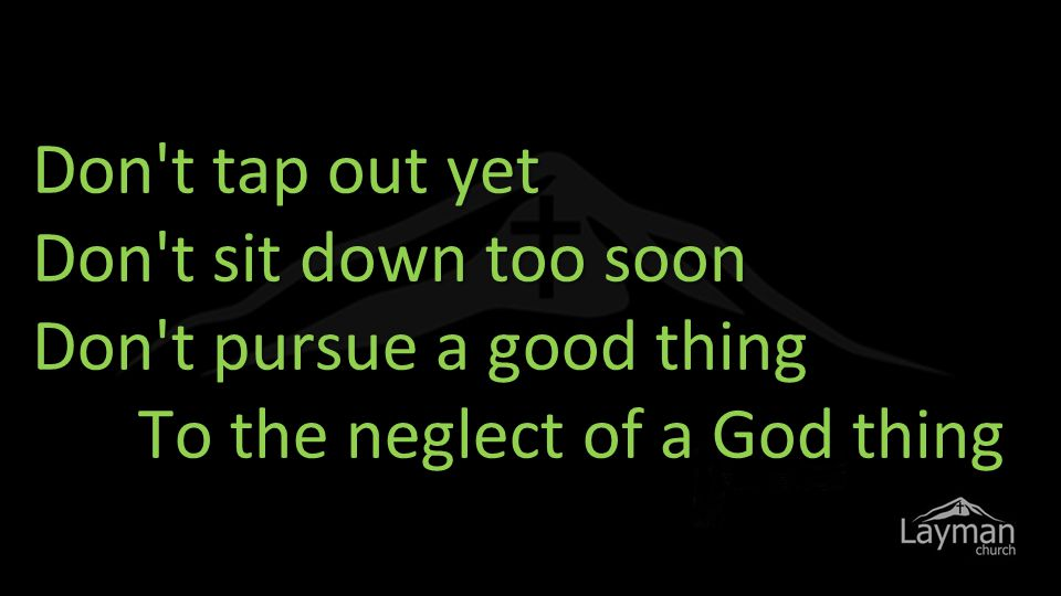 Don t tap out yet Don t sit down too soon Don t pursue a good thing To the neglect of a God thing