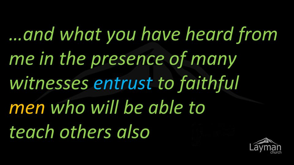 …and what you have heard from me in the presence of many witnesses entrust to faithful men who will be able to teach others also