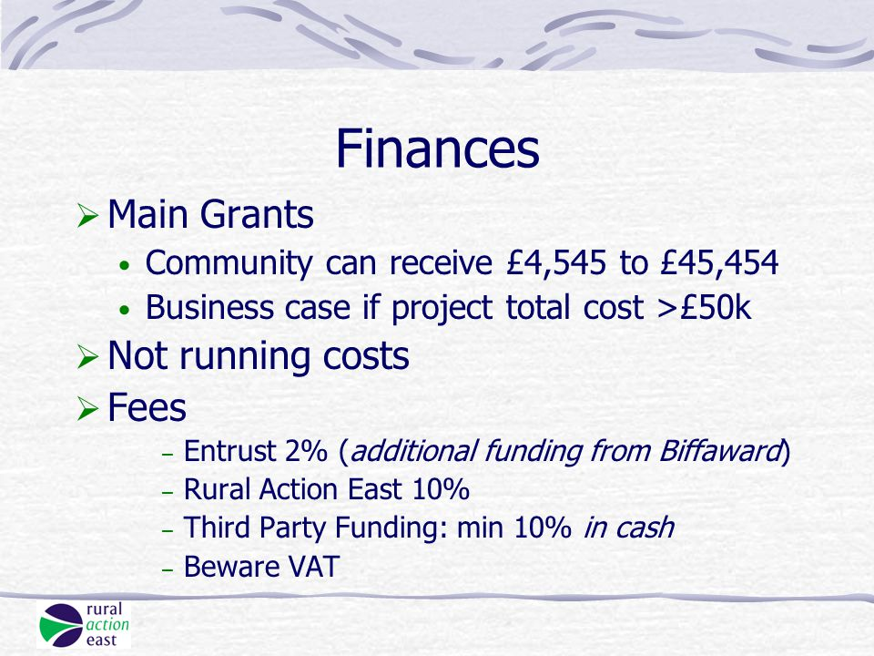 Finances  Main Grants Community can receive £4,545 to £45,454 Business case if project total cost >£50k  Not running costs  Fees – Entrust 2% (additional funding from Biffaward) – Rural Action East 10% – Third Party Funding: min 10% in cash – Beware VAT