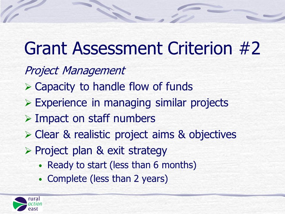 Grant Assessment Criterion #2 Project Management  Capacity to handle flow of funds  Experience in managing similar projects  Impact on staff numbers  Clear & realistic project aims & objectives  Project plan & exit strategy Ready to start (less than 6 months) Complete (less than 2 years)