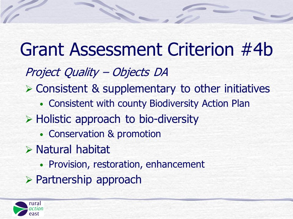 Grant Assessment Criterion #4b Project Quality – Objects DA  Consistent & supplementary to other initiatives Consistent with county Biodiversity Action Plan  Holistic approach to bio-diversity Conservation & promotion  Natural habitat Provision, restoration, enhancement  Partnership approach