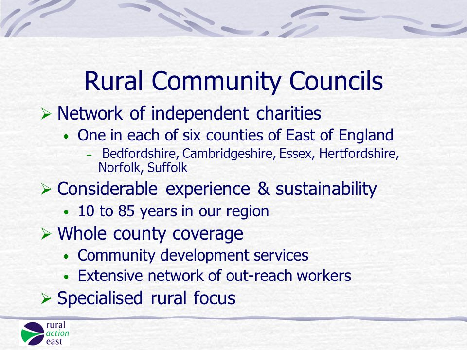 Rural Community Councils  Network of independent charities One in each of six counties of East of England – Bedfordshire, Cambridgeshire, Essex, Hertfordshire, Norfolk, Suffolk  Considerable experience & sustainability 10 to 85 years in our region  Whole county coverage Community development services Extensive network of out-reach workers  Specialised rural focus