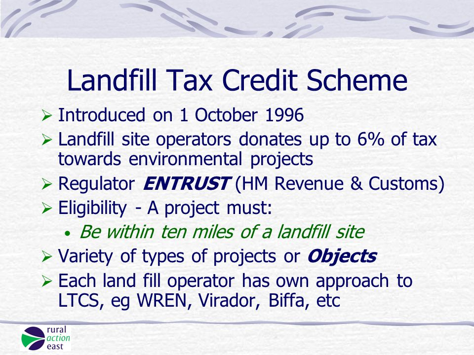  Introduced on 1 October 1996  Landfill site operators donates up to 6% of tax towards environmental projects  Regulator ENTRUST (HM Revenue & Customs)  Eligibility - A project must: Be within ten miles of a landfill site  Variety of types of projects or Objects  Each land fill operator has own approach to LTCS, eg WREN, Virador, Biffa, etc