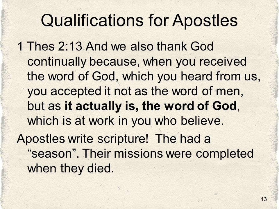 Qualifications for Apostles 1 Thes 2:13 And we also thank God continually because, when you received the word of God, which you heard from us, you accepted it not as the word of men, but as it actually is, the word of God, which is at work in you who believe.