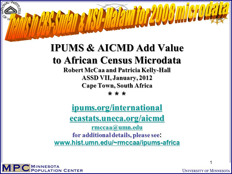 IPUMS & AICMD Add Value to African Census Microdata Robert McCaa and Patricia Kelly-Hall ASSD VII, January, 2012 Cape Town, South Africa * * * ipums.org/international ecastats.uneca.org/aicmd rmccaa@umn.edu for additional details, please see : www.hist.umn.edu/~rmccaa/ipums-africa ipums.org/international ecastats.uneca.org/aicmd rmccaa@umn.edu www.hist.umn.edu/~rmccaa/ipums-africa ipums.org/international ecastats.uneca.org/aicmd rmccaa@umn.edu www.hist.umn.edu/~rmccaa/ipums-africa 1