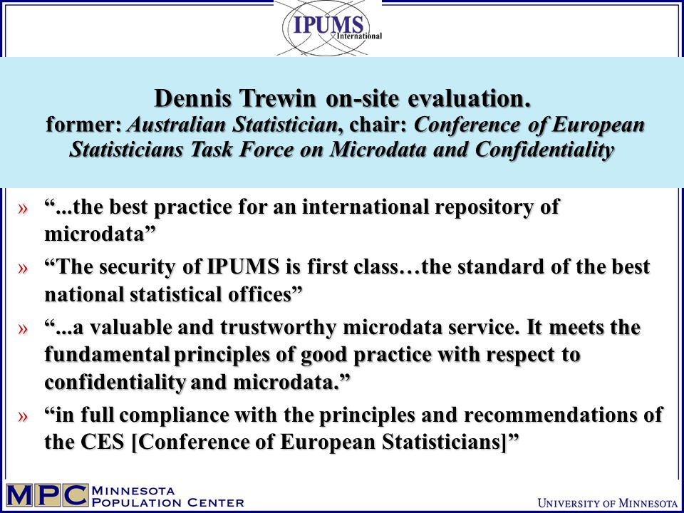 » ...the best practice for an international repository of microdata » The security of IPUMS is first class…the standard of the best national statistical offices » ...a valuable and trustworthy microdata service.