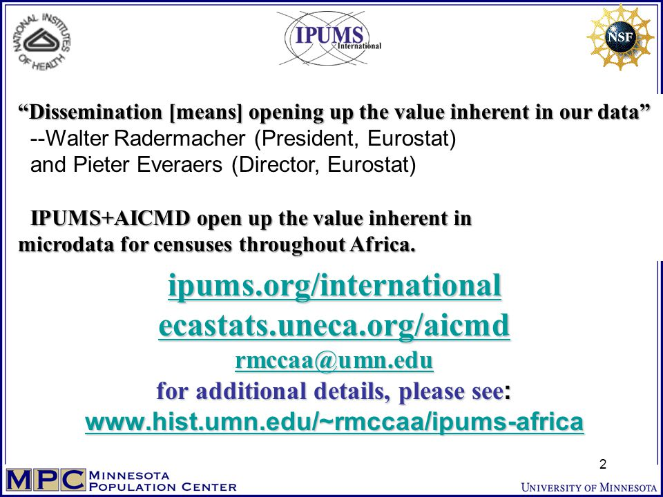 * * * ipums.org/international ecastats.uneca.org/aicmd rmccaa@umn.edu for additional details, please see : www.hist.umn.edu/~rmccaa/ipums-africa IPUMS-International: Free, Worldwide Microdata Access Now for Censuses of 62 * * * ipums.org/international ecastats.uneca.org/aicmd rmccaa@umn.edu for additional details, please see : www.hist.umn.edu/~rmccaa/ipums-africa ipums.org/international ecastats.uneca.org/aicmd rmccaa@umn.edu www.hist.umn.edu/~rmccaa/ipums-africa ipums.org/international ecastats.uneca.org/aicmd rmccaa@umn.edu www.hist.umn.edu/~rmccaa/ipums-africa Dissemination [means] opening up the value inherent in our data IPUMS+AICMD open up the value inherent in microdata for censuses throughout Africa.